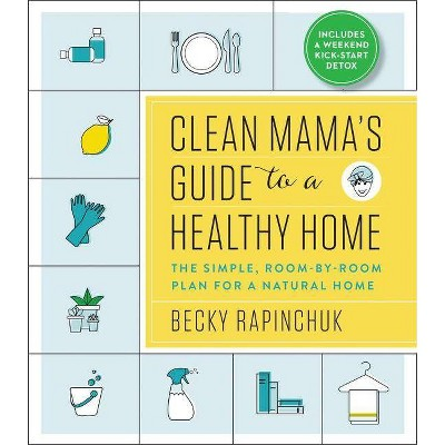 Clean Mama's Guide to a Healthy Home : The Simple, Room-by-Room Plan for a Natural Home - (Paperback) - by Becky Rapinchuk