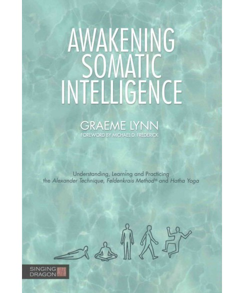 Awakening Somatic Intelligence : Understanding, Learning and Practicing the Alexander Technique, - image 1 of 1