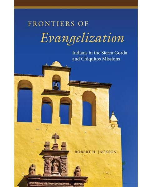 Frontiers of Evangelization : Indians in the Sierra Gorda and Chiquitos Missions (Hardcover) (Robert H. - image 1 of 1