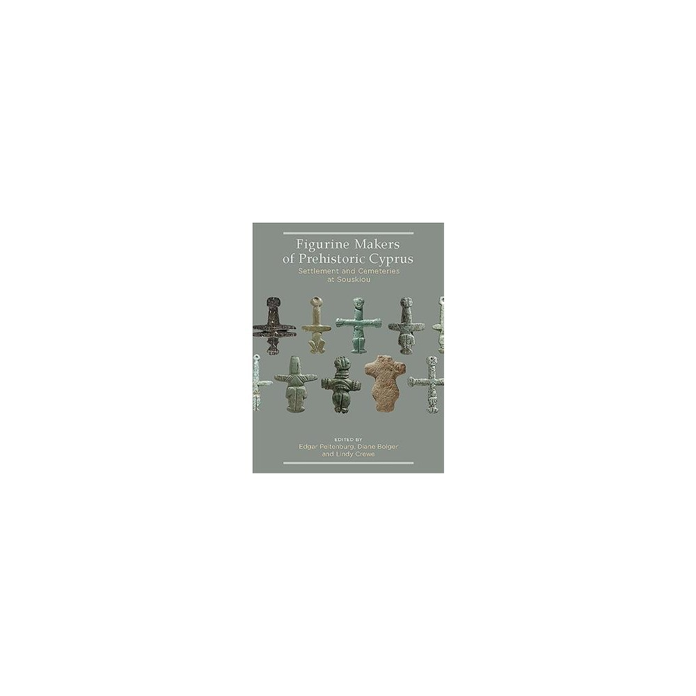 Figurine Makers of Prehistoric Cyprus : Settlement and Cemeteries at Souskiou - (Hardcover)
