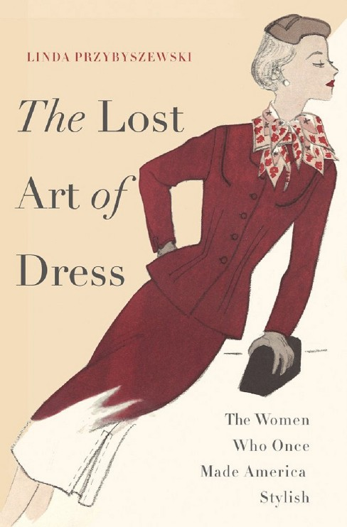 The Lost Art of Dress: The Women Who Once Made America Stylish by Linda Przybyszewski (Hardcover) - image 1 of 1