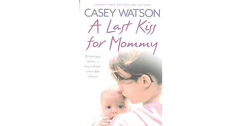Last Kiss for Mommy : A teenage mom, a tiny infant, a terrible choice (Reprint) (Paperback) (Casey - image 1 of 1