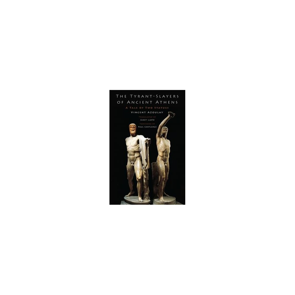 Tyrant-Slayers of Ancient Athens : A Tale of Two Statues - by Vincent Azoulay (Hardcover)