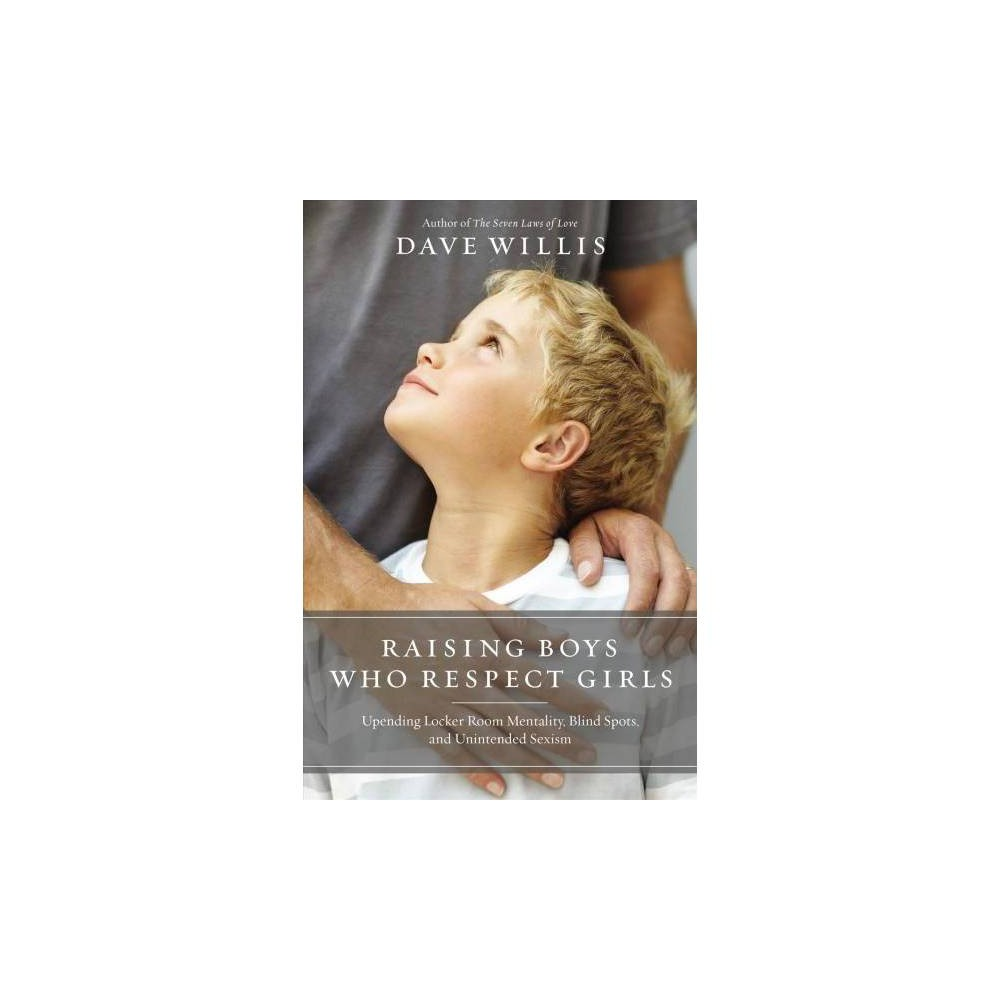 Raising Boys Who Respect Girls - by Dave Willis (Paperback)