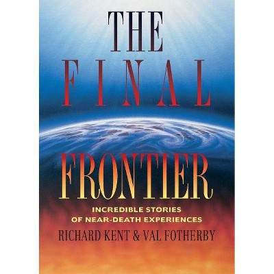 Final Frontier - (Incredible Stories of Near-Death Experiences) by  Richard Kent (Paperback)