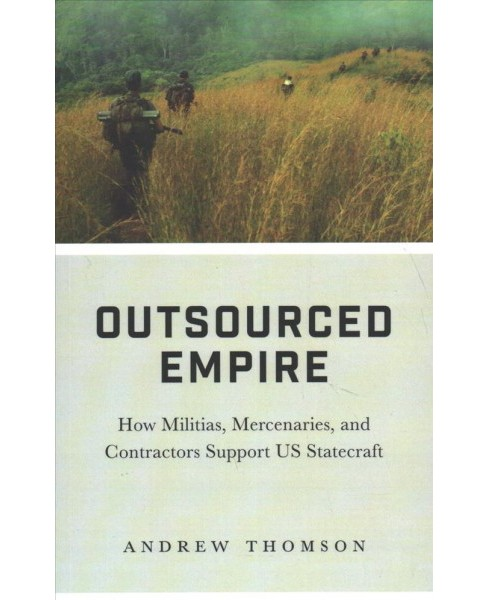 Outsourced Empire : How Militias, Mercenaries and Contractors Support US Statecraft -  (Paperback) - image 1 of 1
