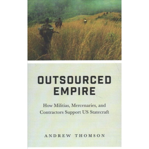 Outsourced Empire : How Militias, Mercenaries and Contractors Support US  Statecraft - 1 (Paperback)