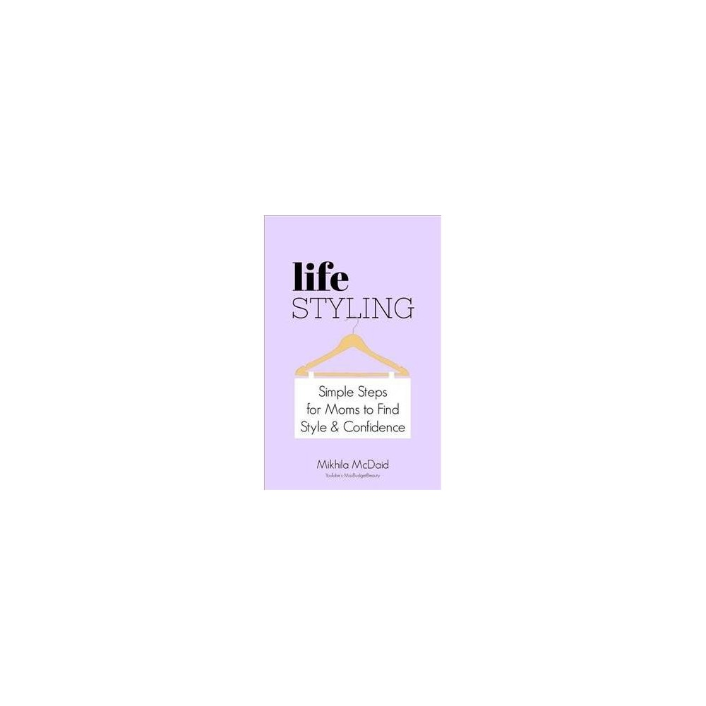 Life Styling : Simple Steps for Mums to Find Style & Confidence - by Mikhila McDaid (Paperback)
