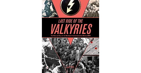 Last Ride of the Valkyries : The Rise and Fall of the Wehrmachthelferinnenkorps During Wwii (Hardcover) - image 1 of 1