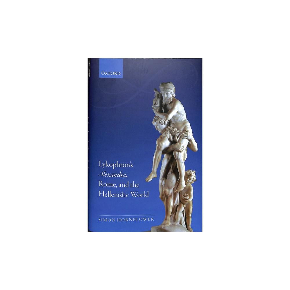 Lykophron's Alexandra, Rome, and the Hellenistic World - by Simon Hornblower (Hardcover)