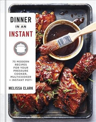 Dinner in an Instant : 75 Modern Recipes for Your Pressure Cooker, Multicooker, + Instant Pot