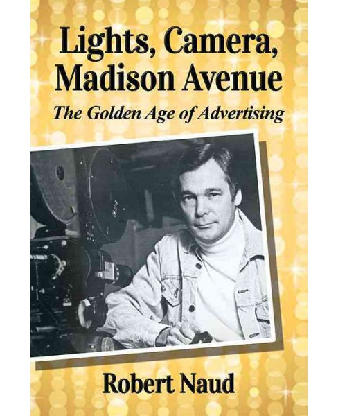 Lights, Camera, Madison Avenue : The Golden Age of Advertising (Paperback) (Robert Naud) - image 1 of 1