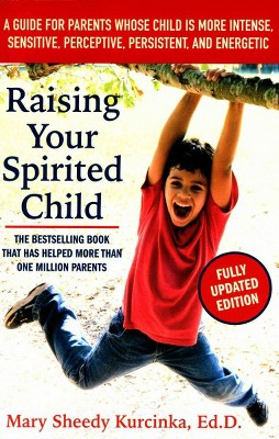 Raising Your Spirited Child : A Guide for Parents Whose Child Is More Intense, Sensitive, Perceptive,