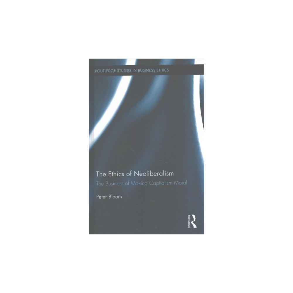 Ethics of Neoliberalism : The Business of Making Capitalism Moral (Hardcover) (Peter Bloom)