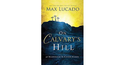 On Calvary's Hill : 40 Readings for the Easter Season (Hardcover) (Max Lucado) - image 1 of 1