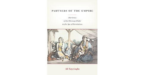 Partners of the Empire : The Crisis of the Ottoman Order in the Age of Revolutions (Hardcover) (Ali - image 1 of 1