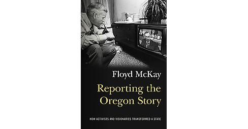 Reporting the Oregon Story : How Activists and Visionaries Transformed a State (Paperback) (Floyd J. - image 1 of 1