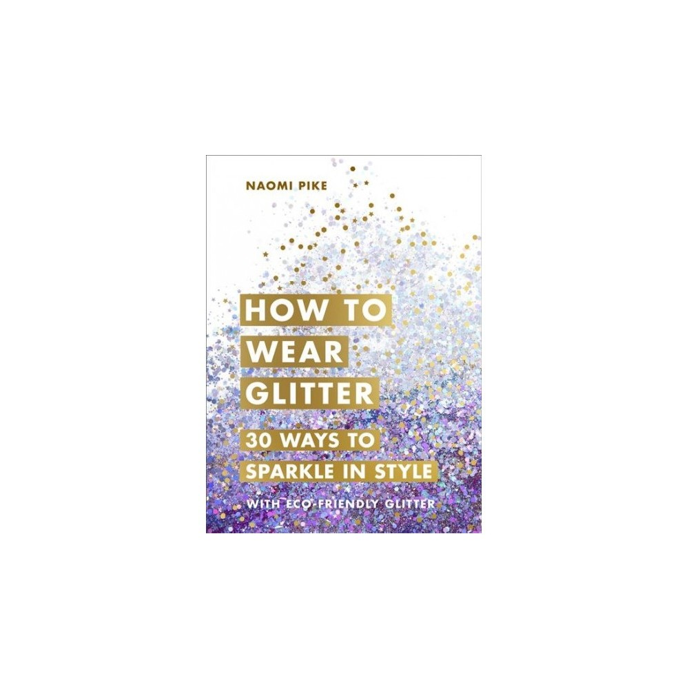 How to Wear Glitter : 30 Ways to Sparkle in Style - by Naomi Pike (Hardcover)