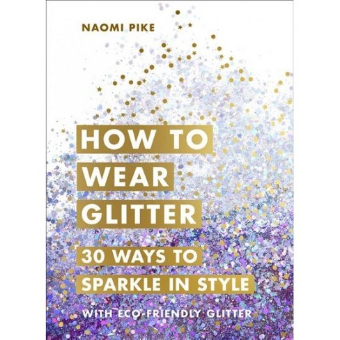 1fe7f3dc4ccd How To Wear Glitter : 30 Ways To Sparkle In Style - By Naomi Pike  (Hardcover) : Target