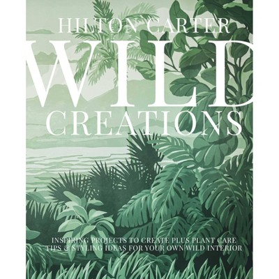 Wild Creations - by Hilton Carter (Hardcover)
