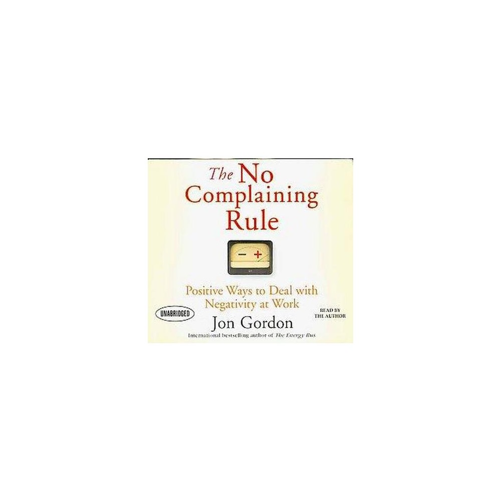 No Complaining Rule : Positive Ways to Deal With Negativity at Work (Unabridged) (CD/Spoken Word) (Jon