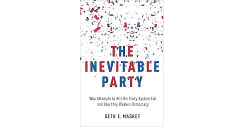 Inevitable Party : Why Attempts to Kill the Party System Fail and How They Weaken Democracy (Paperback) - image 1 of 1