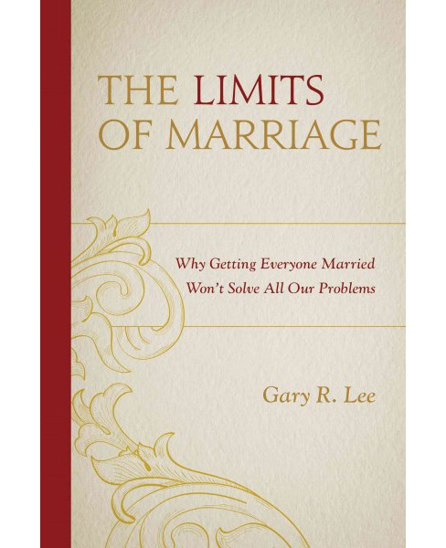 Limits of Marriage : Why Getting Everyone Married Won't Solve All Our Problems (Paperback) (Gary R. Lee) - image 1 of 1