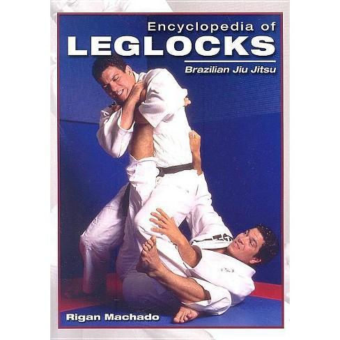 Encyclopedia of Leglocks - (Encyclopedia of Brazilian Jiu-Jitsu) by  Rigan Machado (Paperback) - image 1 of 1