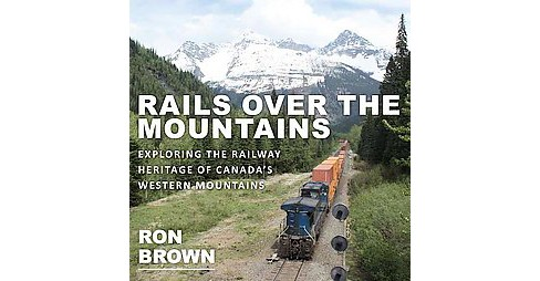 Rails over the Mountains : Exploring the Railway Heritage of Canada's Western Mountains (Paperback) (Ron - image 1 of 1