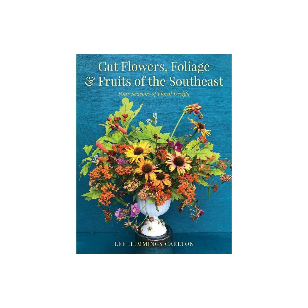 Cut Flowers Foliage Fruits Of The Southeast By Lee Hemmings Carlton Hardcover