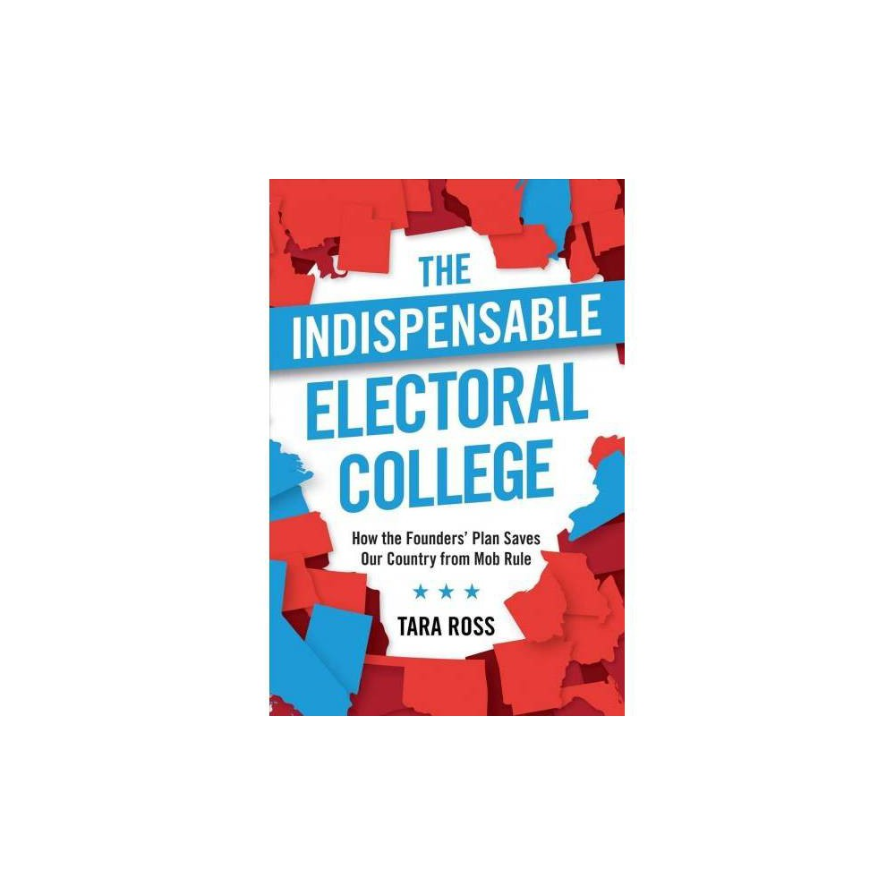 The Indispensable Electoral College - by Tara Ross (Paperback)