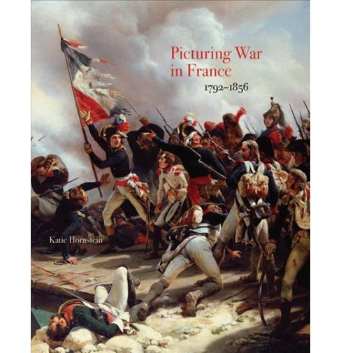 Picturing War in France, 1792-1856 (Hardcover) (Katie Hornstein) - image 1 of 1
