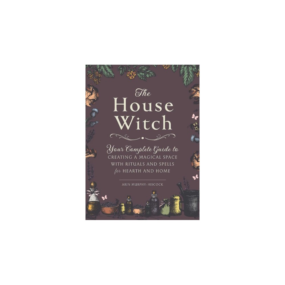 House Witch : Your Complete Guide to Creating a Magical Space With Rituals and Spells for Hearth and