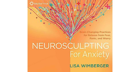 Neurosculpting for Anxiety : Brain-changing Practices for Release from Fear, Panic, and Worry (CD/Spoken - image 1 of 1