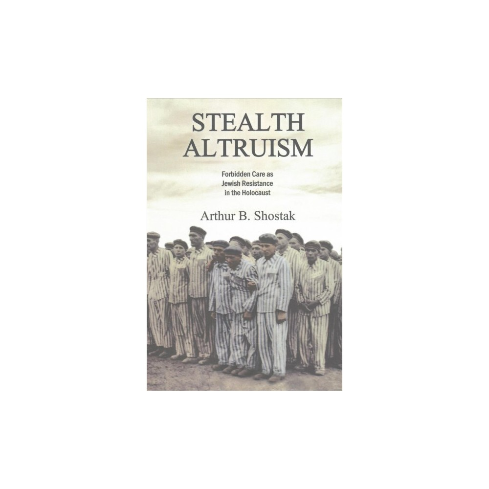Stealth Altruism : Forbidden Care As Jewish Resistance in the Holocaust - (Paperback)