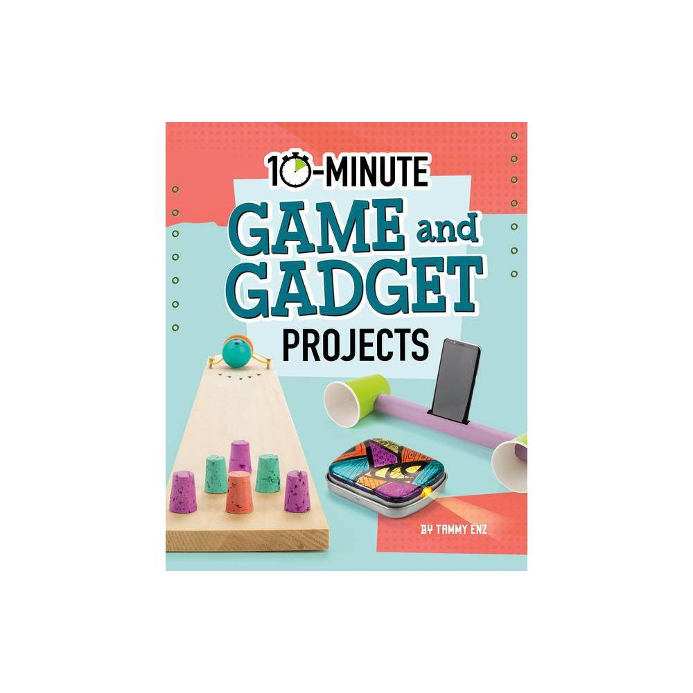 10 Minute Game And Gadget Projects 10 Minute Makers By Tammy Enz Hardcover