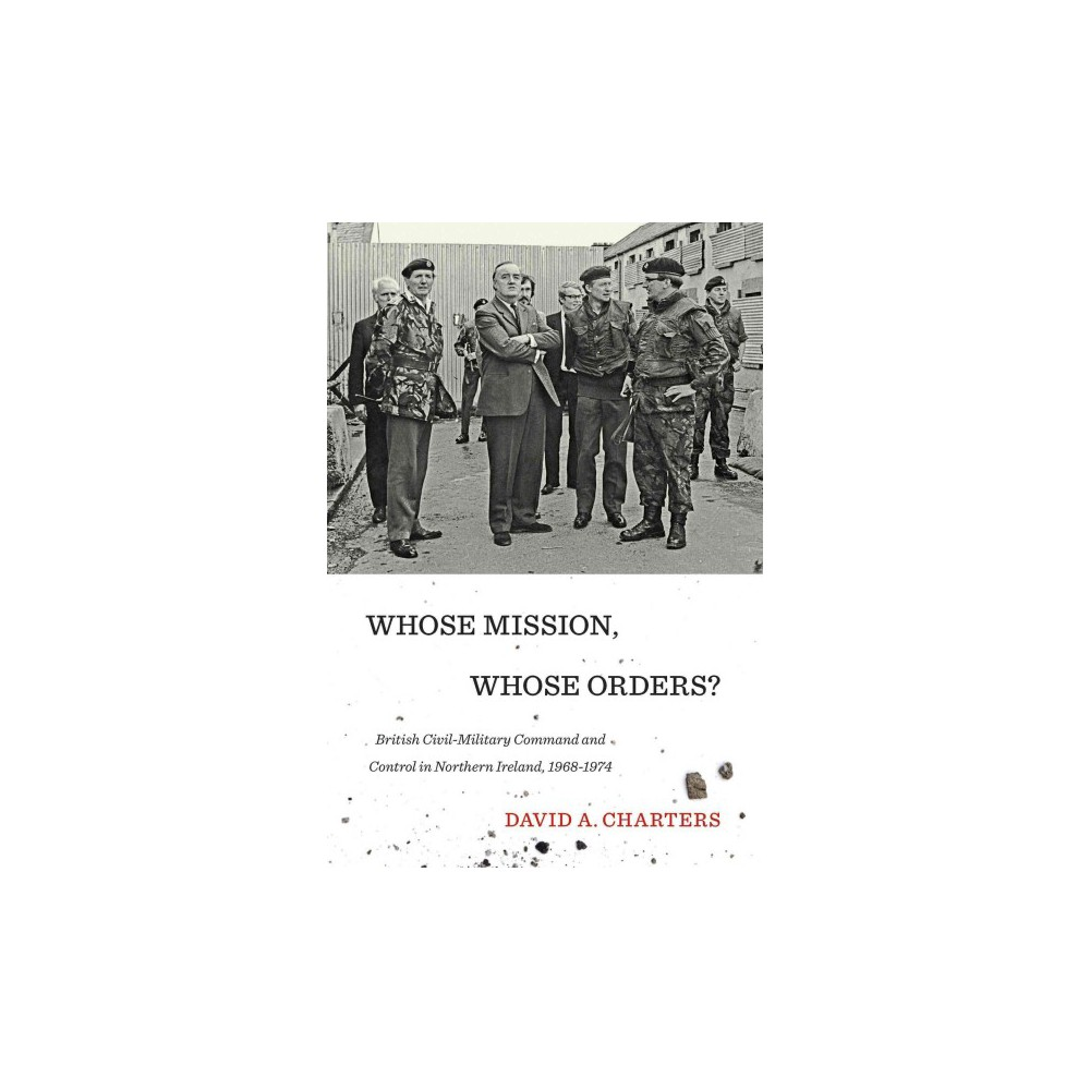 Whose Mission, Whose Orders? : British Civil-Military Command and Control in Northern Ireland, 1968-1974