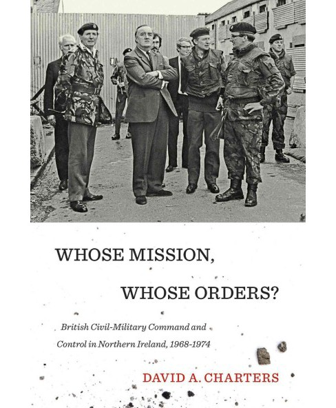 Whose Mission, Whose Orders? : British Civil-Military Command and Control in Northern Ireland, 1968-1974 - image 1 of 1