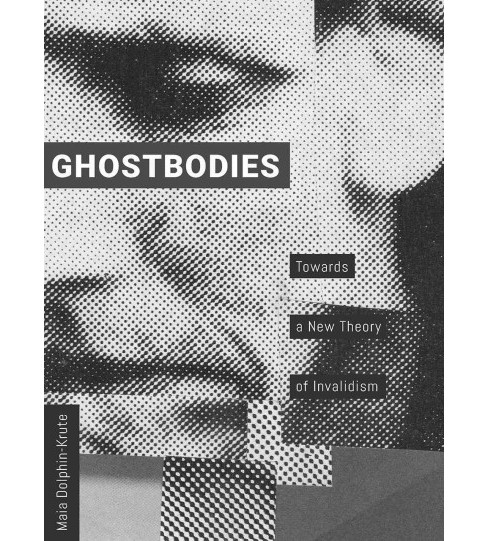 Ghostbodies : Towards a New Theory of Invalidism -  by Maia Dolphin-krute (Paperback) - image 1 of 1