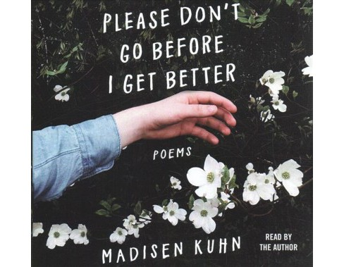 Please Don't Go Before I Get Better : Poems -  Unabridged by Madisen Kuhn (CD/Spoken Word) - image 1 of 1