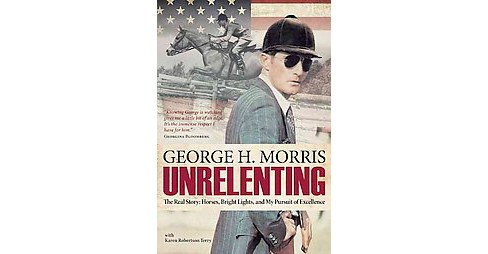 Unrelenting : The Real Story: Horses, Bright Lights and My Pursuit of Excellence (Hardcover) (George H. - image 1 of 1