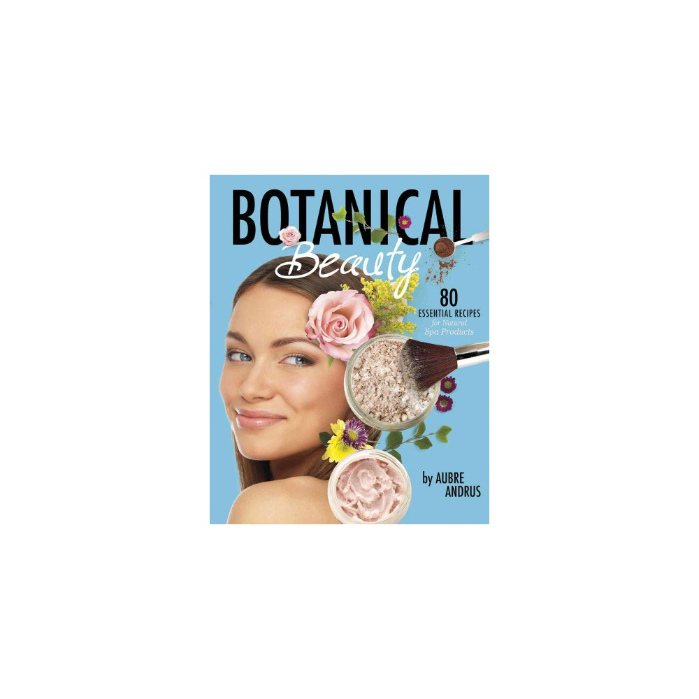 Botanical Beauty : 80 Essential Recipes for Natural Spa Products (Paperback) (Aubre Andrus)
