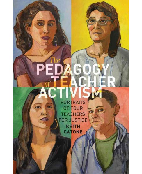 Pedagogy of Teacher Activism : Portraits of Four Teachers for Justice (Hardcover) (Keith C. Catone) - image 1 of 1
