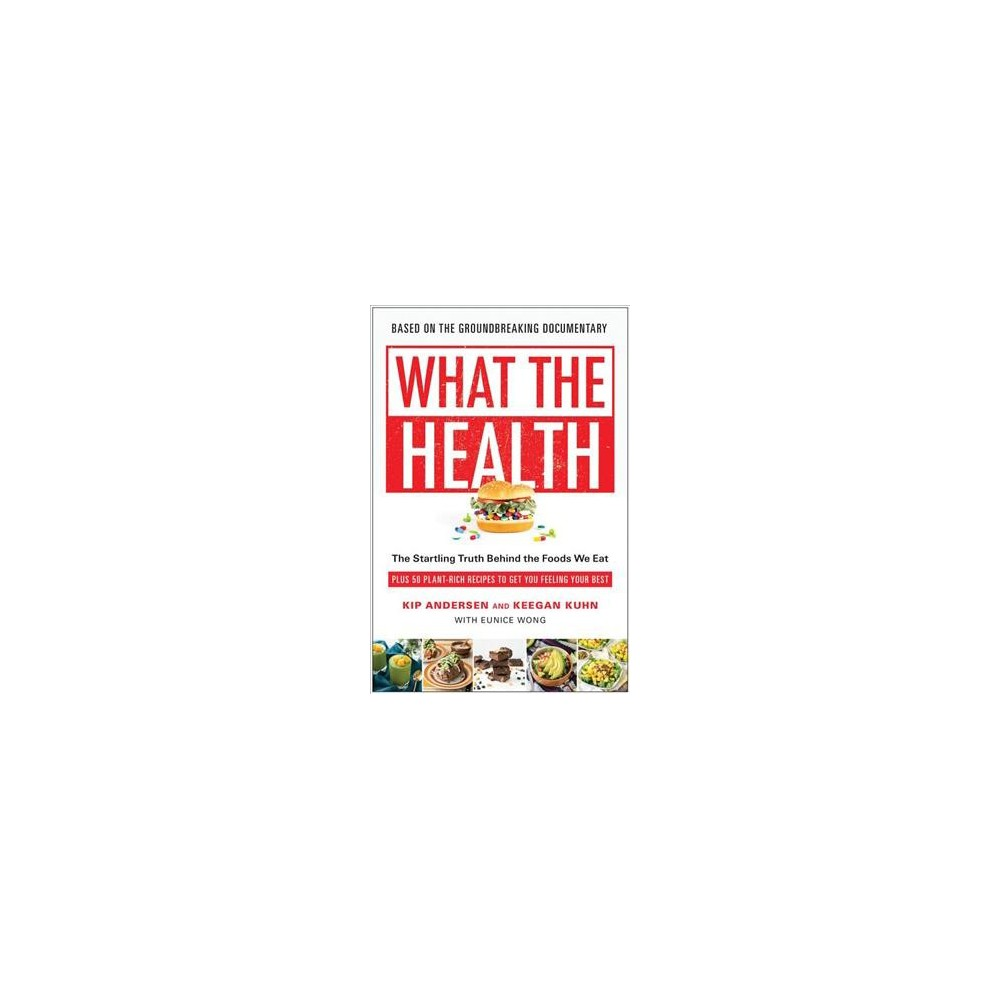 What the Health : The Startling Truth Behind the Foods We Eat, Plus 50 Plant-Rich Recipes to Get You