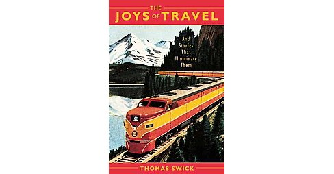 Joys of Travel : And Stories That Illuminate Them (Hardcover) (Thomas Swick) - image 1 of 1