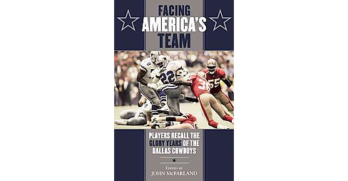 Facing America's Team : Players Recall the Glory Years of the Dallas Cowboys (Hardcover) - image 1 of 1