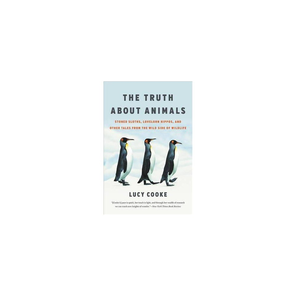 Truth About Animals : Stoned Sloths, Lovelorn Hippos, and Other Tales from the Wild Side of Wildlife