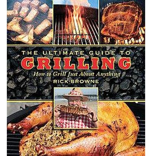 Ultimate Guide to Grilling : How to Grill Just About Anything (Paperback) (Rick Browne) - image 1 of 1
