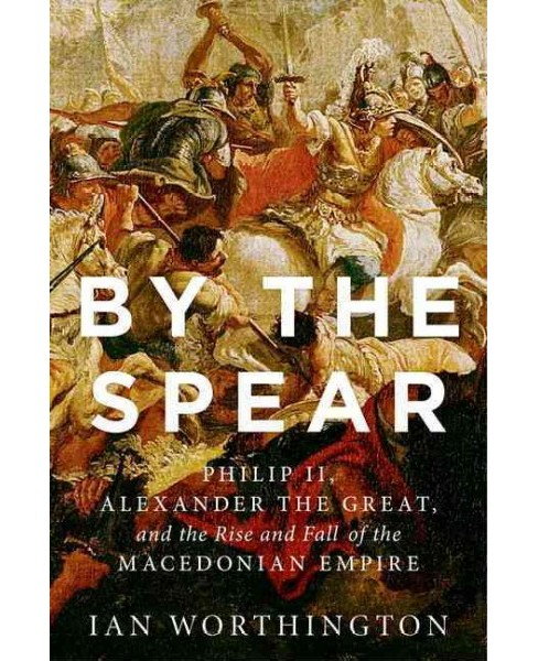 By the Spear : Philip II, Alexander the Great, and the Rise and Fall of the Macedonian Empire - image 1 of 1
