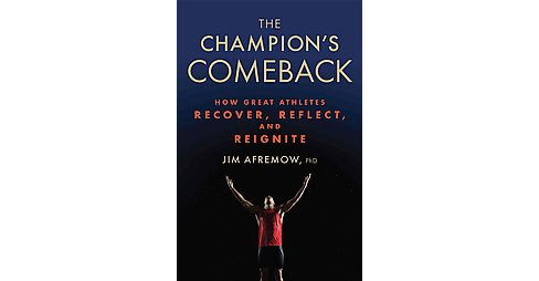 Champion's Comeback : How Great Athletes Recover, Reflect, and Re-Ignite (Hardcover) (Ph.D. Jim Afremow) - image 1 of 1